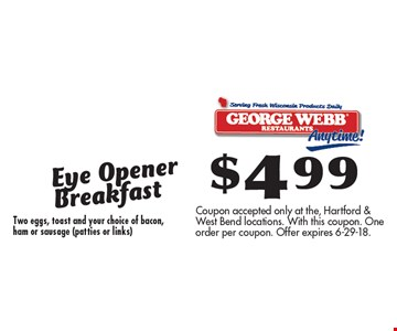 $499 Eye Opener Breakfast Two eggs, toast and your choice of bacon,ham or sausage (patties or links). Coupon accepted only at the, Hartford & West Bend locations. With this coupon. One order per coupon. Offer expires 6-29-18.