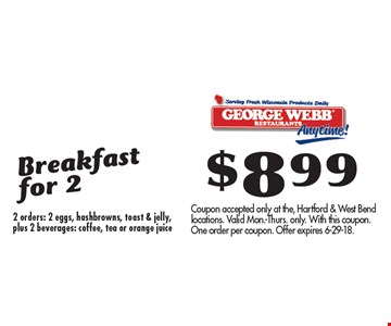 $899 Breakfast for 2 2 orders: 2 eggs, hashbrowns, toast & jelly, plus 2 beverages: coffee, tea or orange juice. Coupon accepted only at the, Hartford & West Bend locations. Valid Mon.-Thurs. only. With this coupon. One order per coupon. Offer expires 6-29-18.