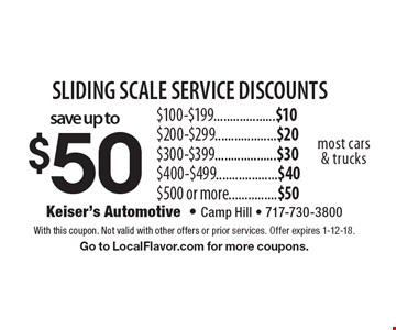 sliding scale service discounts. Save up to $50. $100-$199...................$10. $200-$299...................$20. $300-$399...................$30. $400-$499...................$40 $500 or more...............$50 most cars & trucks. With this coupon. Not valid with other offers or prior services. Offer expires 1-12-18. Go to LocalFlavor.com for more coupons.