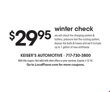 $29.95 winter check. We will check the charging system & battery, pressure test the cooling system, Assess the belts & hoses and we'll include up to 1 gallon of new antifreeze. With this coupon. Not valid with other offers or prior services. Expires 1-12-18. Go to LocalFlavor.com for more coupons.