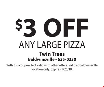 $3OFF ANY LARGE PIZZA. With this coupon. Not valid with other offers. Valid at Baldwinsville location only. Expires 1/26/18.