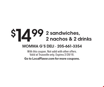 $14.99 2 sandwiches, 2 nachos & 2 drinks. With this coupon. Not valid with other offers. Valid at Trussville only. Expires 2/28/18. Go to LocalFlavor.com for more coupons.