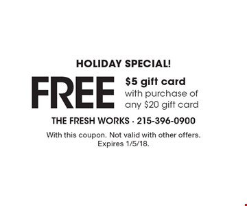 Holiday Special! FREE $5 gift card with purchase of any $20 gift card. With this coupon. Not valid with other offers. Expires 1/5/18.