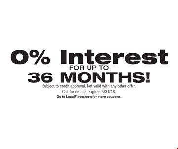 0% Interest for up to 36 months! Subject to credit approval. Not valid with any other offer. Call for details. Expires 3/31/18. Go to LocalFlavor.com for more coupons.