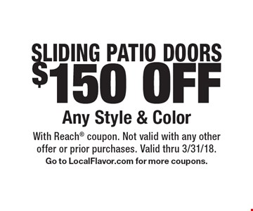 Sliding patio doors $150 off any style & color. With Reach coupon. Not valid with any other offer or prior purchases. Valid thru 3/31/18. Go to LocalFlavor.com for more coupons.