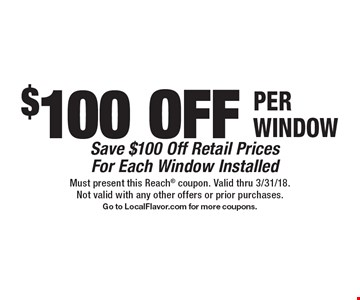 $100 off per window. Save $100 off retail prices for each window installed. Must present this Reach coupon. Valid thru 3/31/18. Not valid with any other offers or prior purchases. Go to LocalFlavor.com for more coupons.