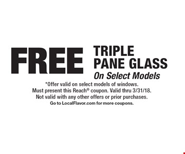 Free triple pane glass, on select models. *Offer valid on select models of windows. Must present this Reach coupon. Valid thru 3/31/18. Not valid with any other offers or prior purchases. Go to LocalFlavor.com for more coupons.