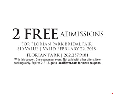 2 FREE ADMISSIONS FOR FLORIAN PARK BRIDAL FAIR$10 VALUE | VALID FEBRUARY 22, 2018. With this coupon. One coupon per event. Not valid with other offers. New bookings only. Expires 2-2-18. go to localflavor.com for more coupons.