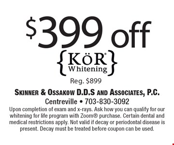 $399 off KoR Whitening. Reg. $899. Upon completion of exam and x-rays. Ask how you can qualify for our whitening for life program with Zoom purchase. Certain dental and medical restrictions apply. Not valid if decay or periodontal disease is present. Decay must be treated before coupon can be used.