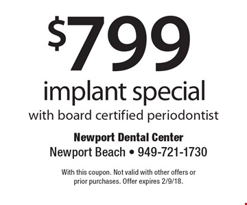 $799 implant special with board certified periodontist. With this coupon. Not valid with other offers or prior purchases. Offer expires 2/9/18.