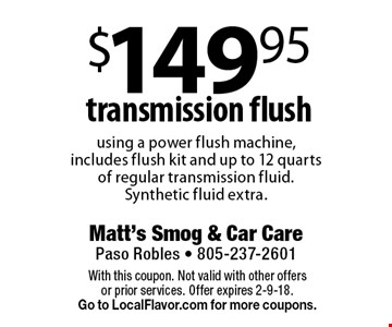$149.95 transmission flush using a power flush machine, includes flush kit and up to 12 quarts of regular transmission fluid. Synthetic fluid extra.. With this coupon. Not valid with other offersor prior services. Offer expires 2-9-18.Go to LocalFlavor.com for more coupons.