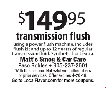 $149.95 transmission flush using a power flush machine, includes flush kit and up to 12 quarts of regular transmission fluid. Synthetic fluid extra. With this coupon. Not valid with other offers or prior services. Offer expires 4-20-18. Go to LocalFlavor.com for more coupons.