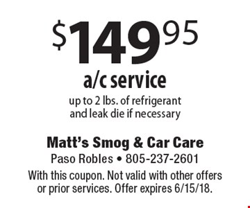 $149.95 a/c service. Up to 2 lbs. of refrigerant and leak die if necessary. With this coupon. Not valid with other offers or prior services. Offer expires 6/15/18.