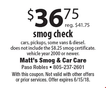 $36.75 smog check. Cars, pickups, some vans & diesel. Does not include the $8.25 smog certificate. Vehicle year 2000 or newer. Reg. $41.75. With this coupon. Not valid with other offers or prior services. Offer expires 6/15/18.