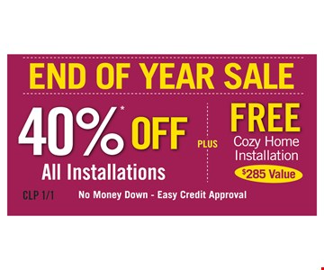 End Of Year Sale! 40% off all installations PLUS free cozy home installation ($285 value). No money down. Easy credit approval.