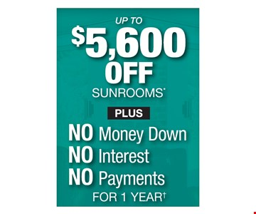 Up to $5,600 off sunrooms plus no money down, no interest, no payments for 1 year.