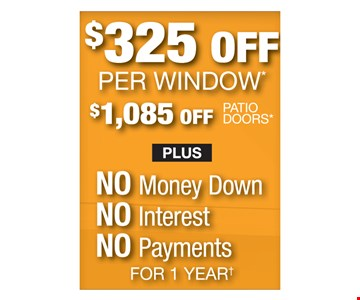 $325 off per window, $1,085 off patio doors plus no money down, no interest, no payments for 1 year.