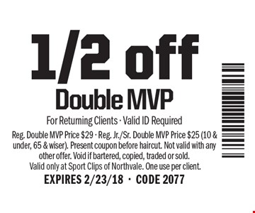 1/2 off Double MVP. For Returning Clients - Valid ID Required. Reg. Double MVP Price $29 - Reg. Jr./Sr. Double MVP Price $25 (10 & under, 65 & wiser). Present coupon before haircut. Not valid with any other offer. Void if bartered, copied, traded or sold.Valid only at Sport Clips of Northvale. One use per client. EXPIRES 2/23/18-CODE 2077