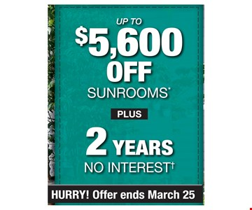 up to $5,600 off sunrooms plus 2 years no intrest.