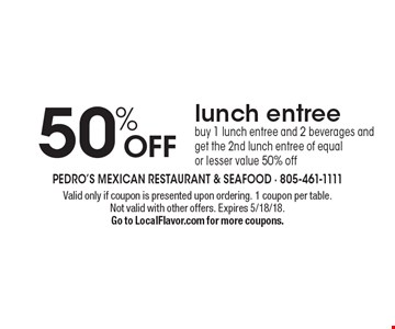 50% off lunch entree buy 1 lunch entree and 2 beverages and get the 2nd lunch entree of equal or lesser value 50% off. Valid only if coupon is presented upon ordering. 1 coupon per table. Not valid with other offers. Expires 5/18/18. Go to LocalFlavor.com for more coupons.
