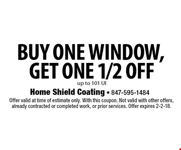 Buy one window,get one 1/2 off up to 101 UI. Offer valid at time of estimate only. With this coupon. Not valid with other offers, already contracted or completed work, or prior services. Offer expires 2-2-18.