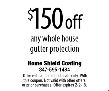 $150 off any whole house gutter protection. Offer valid at time of estimate only. With this coupon. Not valid with other offers or prior purchases. Offer expires 2-2-18.