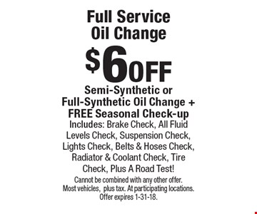 $6 off Full Service  Oil Change. Semi-Synthetic or Full-Synthetic Oil Change + FREE Seasonal Check-up Includes: Brake Check, All Fluid Levels Check, Suspension Check, Lights Check, Belts & Hoses Check, Radiator & Coolant Check, Tire Check, Plus A Road Test!. Cannot be combined with any other offer. Most vehicles,plus tax. At participating locations. Offer expires 1-31-18.
