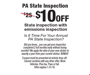 PA State InspectionIs It Time For Your Annual PA State Inspection? $10 off State inspection with emissions inspection Did you know... you can get your inspection completed 2 full months early without losing months? We apply the date of your new sticker to exactly a year from your current sticker. BONUS!. Coupon must be presented at vehicle drop-off. Cannot combine with any other offer. Most Vehicles. Plus tax. Pass or fail. Offer expires 1-31-18.