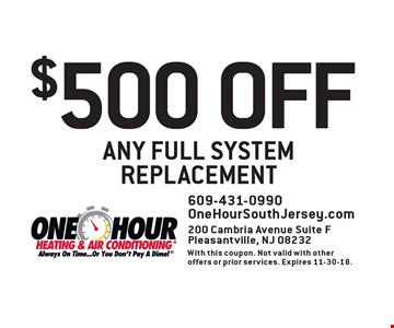 $500 OFF ANY FULL SYSTEM REPLACEMENT. 609-431-0990 OneHourSouthJersey.com 200 Cambria Avenue Suite F Pleasantville, NJ 08232. With this coupon. Not valid with other offers or prior services. Expires 11-30-18.