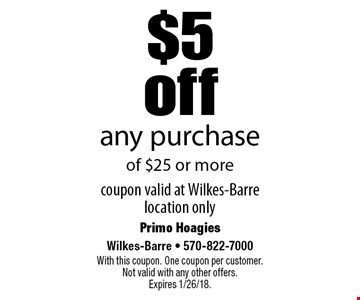 $5 off any purchase of $25 or more. Coupon valid at Wilkes-Barre location only. With this coupon. One coupon per customer. Not valid with any other offers. Expires 1/26/18.
