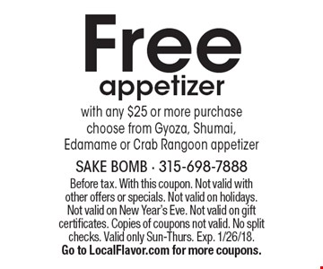 Free appetizer with any $25 or more purchase. Choose from Gyoza, Shumai, Edamame or Crab Rangoon appetizer. Before tax. With this coupon. Not valid with other offers or specials. Not valid on holidays. Not valid on New Year's Eve. Not valid on gift certificates. Copies of coupons not valid. No split checks. Valid only Sun-Thurs. Exp. 1/26/18. Go to LocalFlavor.com for more coupons.