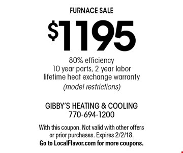 Furnace Sale! $1195 80% efficiency. 10 year parts, 2 year labor. Lifetime heat exchange warranty (model restrictions). With this coupon. Not valid with other offers or prior purchases. Expires 2/2/18. Go to LocalFlavor.com for more coupons.