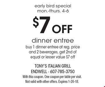 early bird special mon.-thurs. 4-6 $7 Off dinner entreebuy 1 dinner entree at reg. priceand 2 beverages, get 2nd of equal or lesser value $7 off. With this coupon. One coupon per table per visit. Not valid with other offers. Expires 1-26-18.