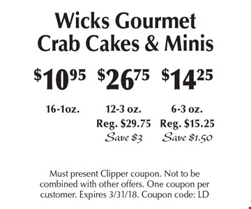 Wicks Gourmet Crab Cakes & Minis! $10.95 16-1oz or $14.25 6-3 oz., Reg. $15.25 Save $1.50 or $26.75 12-3 oz.Reg. $29.75 Save $3. Must present Clipper coupon. Not to be combined with other offers. One coupon per customer. Expires 3/31/18. Coupon code: LD