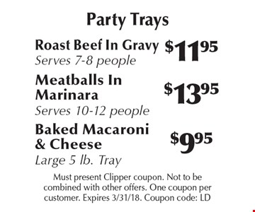Party Trays! $9.95 Baked Macaroni & Cheese Large 5 lb. Tray. or $13.95 Meatballs In Marinara, Serves 10-12 people or $11.95 Roast Beef In Gravy, Serves 7-8 people. Must present Clipper coupon. Not to be combined with other offers. One coupon per customer. Expires 3/31/18. Coupon code: LD