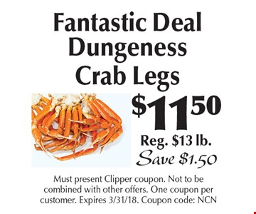 $11.50 Fantastic Deal Dungeness Crab Legs Reg. $13 lb. Save $1.50. Must present Clipper coupon. Not to be combined with other offers. One coupon per customer. Expires 3/31/18. Coupon code: NCN