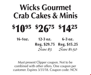 Wicks Gourmet Crab Cakes & Minis! $10.95 16-1oz or $26.75 12-3 oz.Reg. $29.75, Save $3 or $14.25 6-3 oz. Reg. $15.25 Save $1.50. Must present Clipper coupon. Not to be combined with other offers. One coupon per customer. Expires 3/31/18. Coupon code: NCN