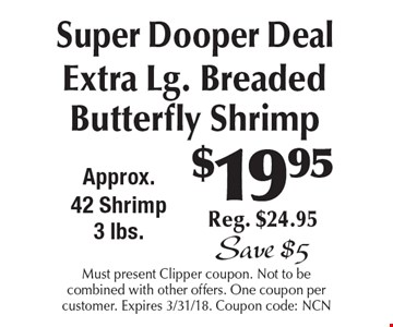 $19.95 Super Dooper Deal. Extra Lg. Breaded Butterfly Shrimp Reg. $24.95 Save $5. Must present Clipper coupon. Not to be combined with other offers. One coupon per customer. Expires 3/31/18. Coupon code: NCN