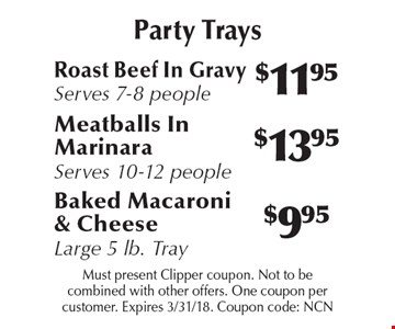 Party Trays! $11.95 Roast Beef In Gravy, Serves 7-8 people or $9.95 Baked Macaroni & Cheese Large 5 lb. Tray or $13.95 Meatballs In Marinara, Serves 10-12 people. Must present Clipper coupon. Not to be combined with other offers. One coupon per customer. Expires 3/31/18. Coupon code: NCN