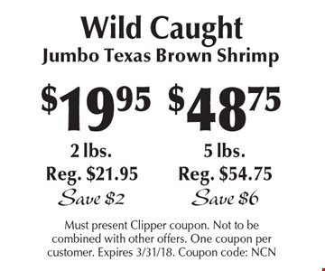 Wild Caught! $19.95 Jumbo Texas Brown Shrimp, 2 lbs. Reg. $21.95 Save $2 or $48.75 Jumbo Texas Brown Shrimp, 5 lbs.Reg. $54.75 Save $6. Must present Clipper coupon. Not to be combined with other offers. One coupon per customer. Expires 3/31/18. Coupon code: NCN