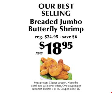 $18.95 OUR BEST SELLING Breaded Jumbo Butterfly Shrimp reg. $24.95 - save $6. Must present Clipper coupon. Not to be combined with other offers. One coupon per customer. Expires 6-8-18. Coupon code: LD
