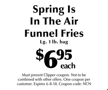 $6.95 each Spring Is In The Air Funnel Fries  Lg. 1 lb. bag. Must present Clipper coupon. Not to be combined with other offers. One coupon per customer. Expires 6-8-18. Coupon code: NCN