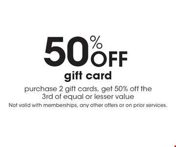 50% Off gift card. Purchase 2 gift cards, get 50% off the 3rd of equal or lesser value. Not valid with memberships, any other offers or on prior services.