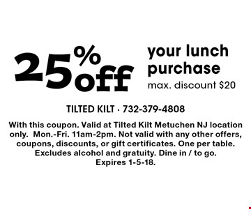 25% offyour lunch purchase max. discount $20. With this coupon. Valid at Tilted Kilt Metuchen NJ location only.Mon.-Fri. 11am-2pm. Not valid with any other offers, coupons, discounts, or gift certificates. One per table. Excludes alcohol and gratuity. Dine in / to go.  Expires 1-5-18.