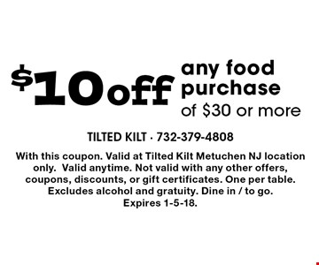 $10 off any food purchase of $30 or more. With this coupon. Valid at Tilted Kilt Metuchen NJ location only.Valid anytime. Not valid with any other offers, coupons, discounts, or gift certificates. One per table. Excludes alcohol and gratuity. Dine in / to go.  Expires 1-5-18.