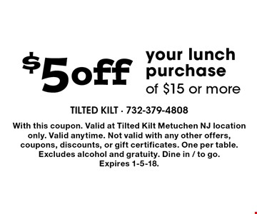 $5 off your lunch purchase of $15 or more. With this coupon. Valid at Tilted Kilt Metuchen NJ location only. Valid anytime. Not valid with any other offers, coupons, discounts, or gift certificates. One per table. Excludes alcohol and gratuity. Dine in / to go. Expires 1-5-18.