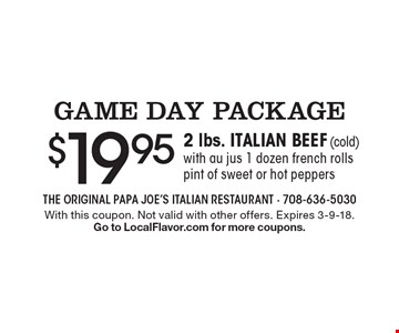 GAME DAY PACKAGE. $19.95 for 2 lbs. ITALIAN BEEF (cold) with au jus 1 dozen french rolls pint of sweet or hot peppers. With this coupon. Not valid with other offers. Expires 3-9-18. Go to LocalFlavor.com for more coupons.