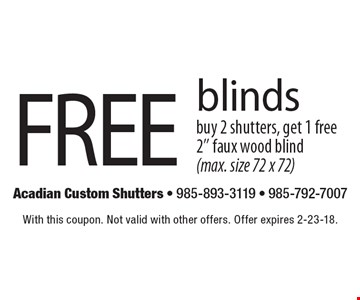 Free blinds. Buy 2 shutters, get 1 free 2'' faux wood blind (max. size 72 x 72). With this coupon. Not valid with other offers. Offer expires 2-23-18.