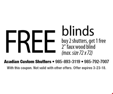 Free blinds buy 2 shutters, get 1 free 2'' faux wood blind (max. size 72 x 72). With this coupon. Not valid with other offers. Offer expires 3-23-18.
