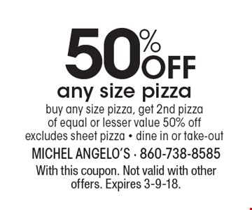 50% Off any size pizza. Buy any size pizza, get 2nd pizza of equal or lesser value 50% off. Excludes sheet pizza. Dine in or take-out. With this coupon. Not valid with other offers. Expires 3-9-18.